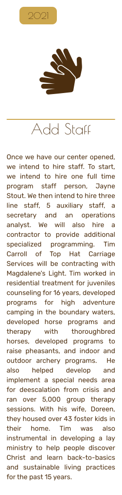 Add Staff   Once we have our center opened, we intend to hire staff. To start, we intend to hire one full time program staff person, Jayne Stout. We then intend to hire three line staff, 5 auxiliary staff, a secretary and an operations analyst. We will also hire a contractor to provide additional specialized programming. Tim Carroll of Top Hat Carriage Services will be contracting with Magdalene's Light. Tim worked in residential treatment for juveniles counseling for 16 years, developed programs for high adventure camping in the boundary waters, developed horse programs and therapy with thoroughbred horses, developed programs to raise pheasants, and indoor and outdoor archery programs.  He also helped develop and implement a special needs area for deescalation from crisis and ran over 5,000 group therapy sessions. With his wife, Doreen, they housed over 43 foster kids in their home. Tim was also instrumental in developing a lay ministry to help people discover Christ and learn back-to-basics and sustainable living practices for the past 15 years.    2021